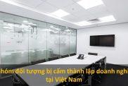 7 Nhóm đối Tượng Bị Cấm Thành Lập Doanh Nghiệp Tại Việt Nam
